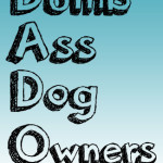 All a DADO (Dumb Ass Dog Owner) Needs…..